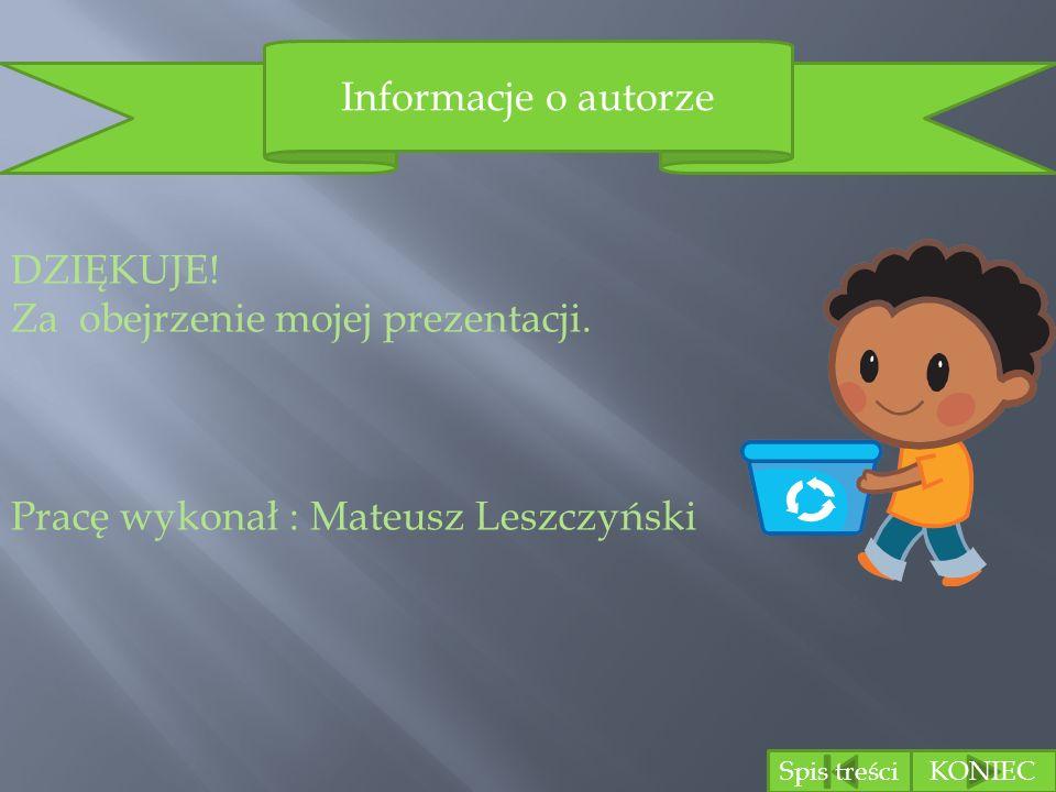 Spis treściKONIEC Informacje o autorze DZIĘKUJE! Za obejrzenie mojej prezentacji. Pracę wykonał : Mateusz Leszczyński