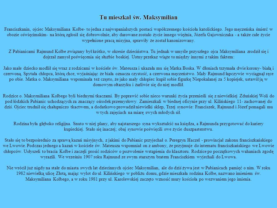 Tu mieszkał św. Maksymilian Tu mieszkał św. Maksymilian Franciszkanin, ojciec Maksymiliana Kolbe- to jedna z najwspanialszych postaci współczesnego ko
