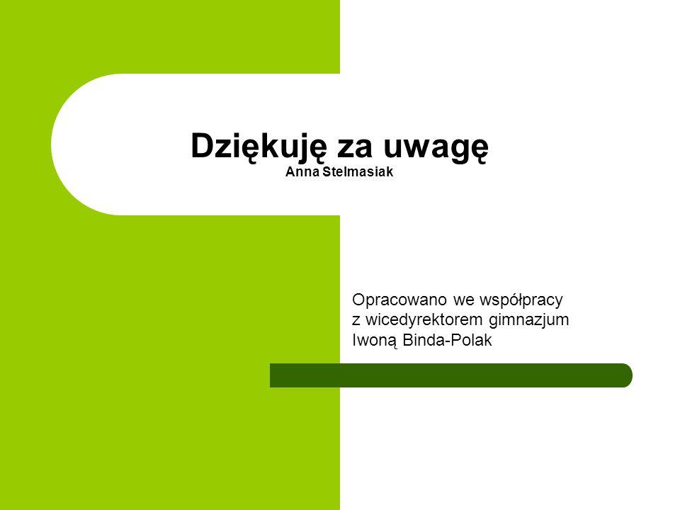 Dziękuję za uwagę Anna Stelmasiak Opracowano we współpracy z wicedyrektorem gimnazjum Iwoną Binda-Polak