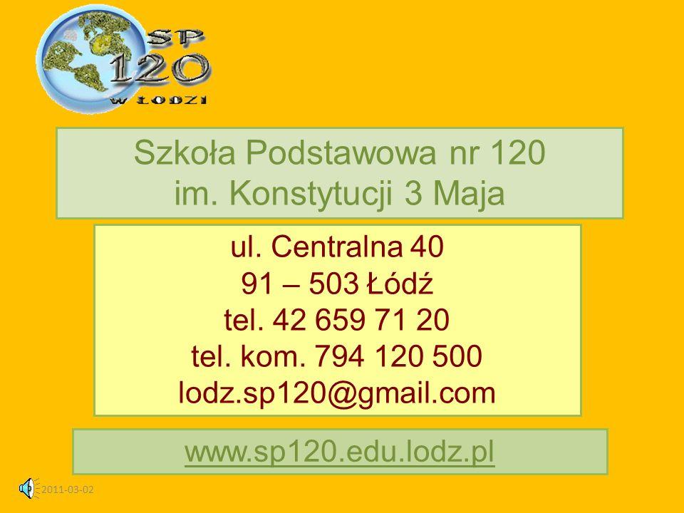 2011-03-02 ul. Centralna 40 91 – 503 Łódź tel. 42 659 71 20 tel. kom. 794 120 500 lodz.sp120@gmail.com Szkoła Podstawowa nr 120 im. Konstytucji 3 Maja