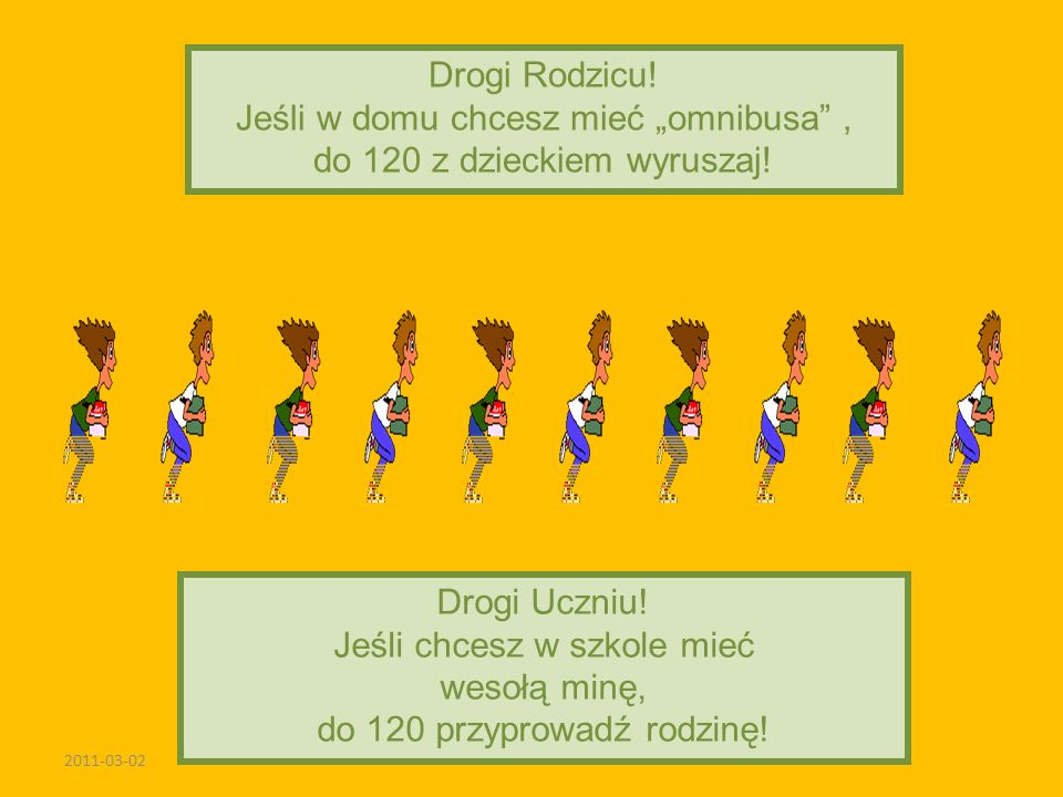 2011-03-02 Drogi Rodzicu! Jeśli w domu chcesz mieć omnibusa, do 120 z dzieckiem wyruszaj! Drogi Uczniu! Jeśli chcesz w szkole mieć wesołą minę, do 120