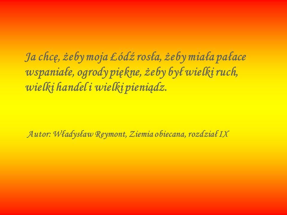 Ja chcę, żeby moja Łódź rosła, żeby miała pałace wspaniałe, ogrody piękne, żeby był wielki ruch, wielki handel i wielki pieniądz. Autor: Władysław Rey