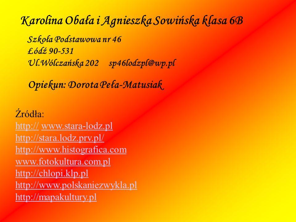 Karolina Obała i Agnieszka Sowińska klasa 6B Szkoła Podstawowa nr 46 Łódź 90-531 Ul.Wólczańska 202 sp46lodzpl@wp.pl Źródła: http://http:// www.stara-lodz.plwww.stara-lodz.pl http://stara.lodz.prv.pl/ http://www.histografica.com www.fotokultura.com.pl http://chlopi.klp.pl http://www.polskaniezwykla.pl http://mapakultury.pl Opiekun: Dorota Peła-Matusiak