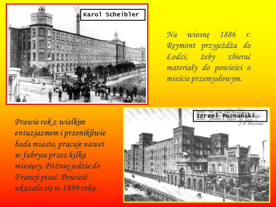 Na wiosnę 1886 r. Reymont przyjeżdża do Łodzi, żeby zbierać materiały do powieści o mieście przemysłowym. Prawie rok z wielkim entuzjazmem i przenikli