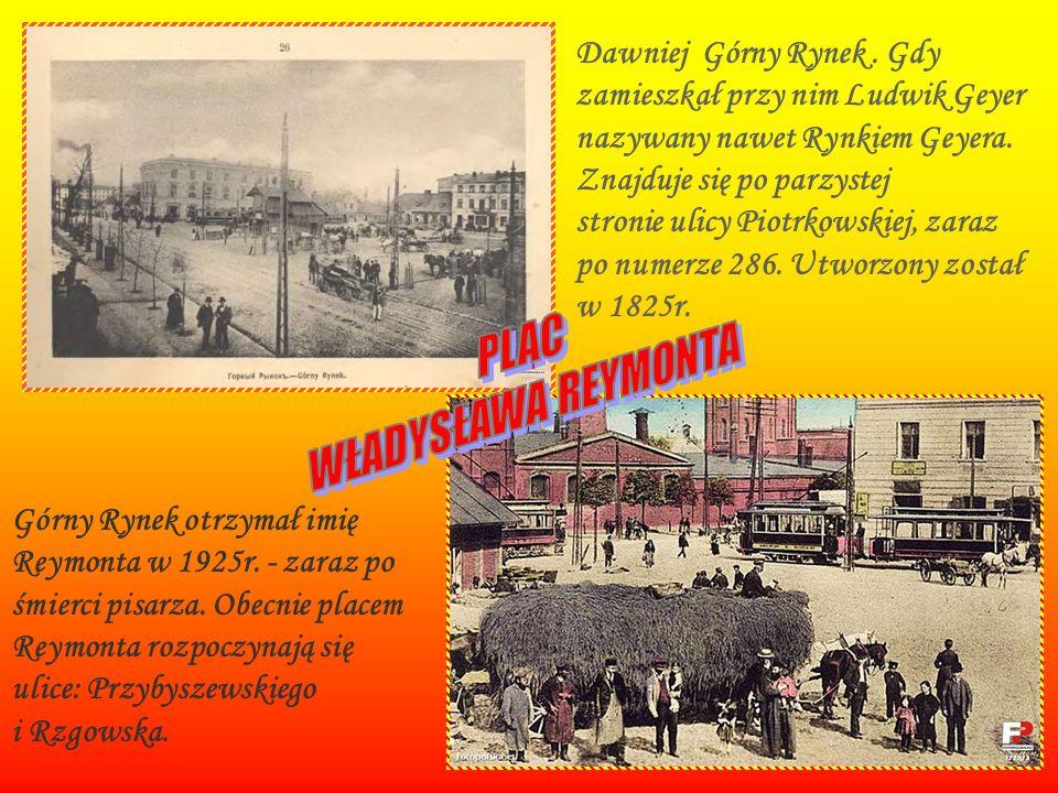 Dawniej Górny Rynek. Gdy zamieszkał przy nim Ludwik Geyer nazywany nawet Rynkiem Geyera. Znajduje się po parzystej stronie ulicy Piotrkowskiej, zaraz