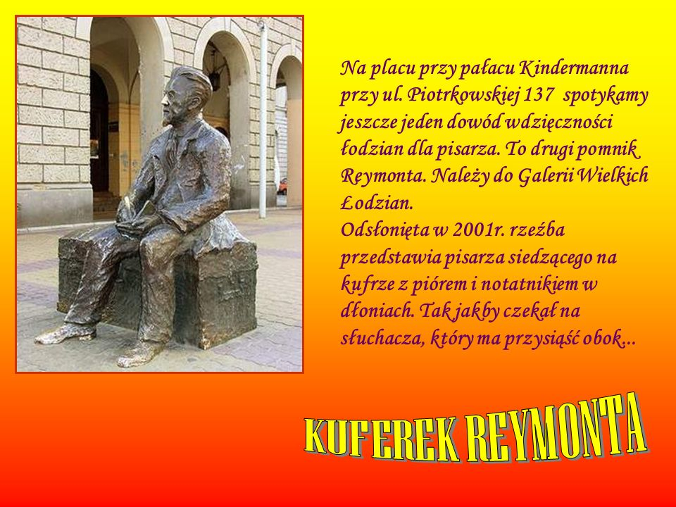 Na placu przy pałacu Kindermanna przy ul. Piotrkowskiej 137 spotykamy jeszcze jeden dowód wdzięczności łodzian dla pisarza. To drugi pomnik Reymonta.