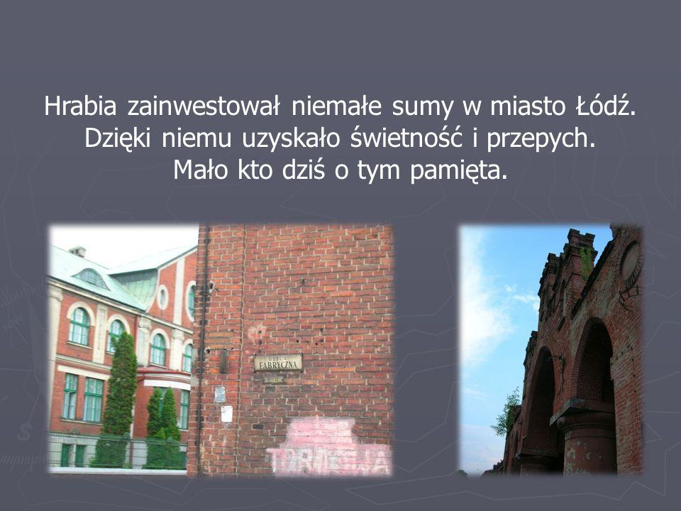 Hrabia zainwestował niemałe sumy w miasto Łódź. Dzięki niemu uzyskało świetność i przepych. Mało kto dziś o tym pamięta.