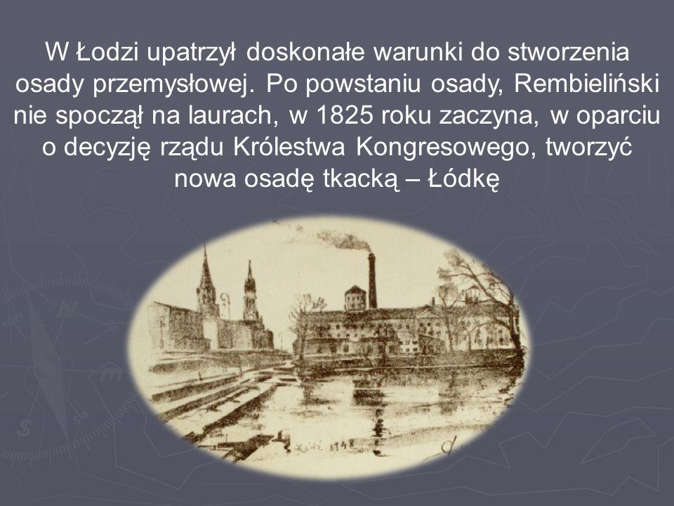 W Łodzi upatrzył doskonałe warunki do stworzenia osady przemysłowej. Po powstaniu osady, Rembieliński nie spoczął na laurach, w 1825 roku zaczyna, w o