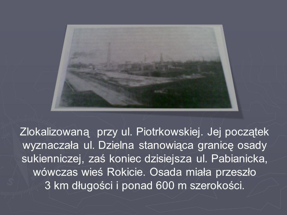 Zlokalizowaną przy ul. Piotrkowskiej. Jej początek wyznaczała ul. Dzielna stanowiąca granicę osady sukienniczej, zaś koniec dzisiejsza ul. Pabianicka,