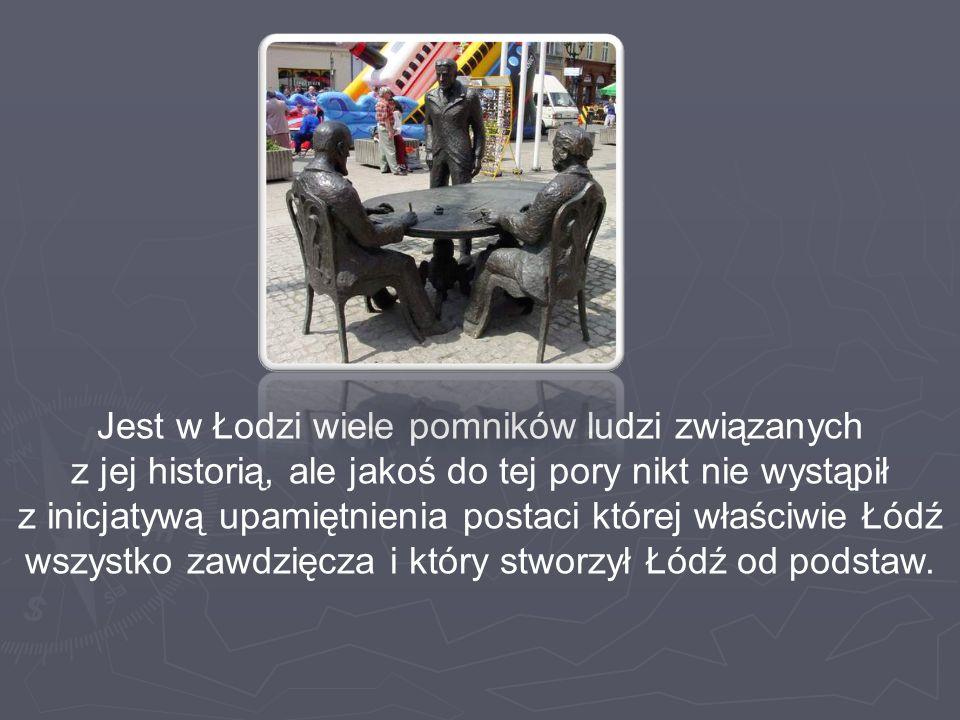 Jest w Łodzi wiele pomników ludzi związanych z jej historią, ale jakoś do tej pory nikt nie wystąpił z inicjatywą upamiętnienia postaci której właściw