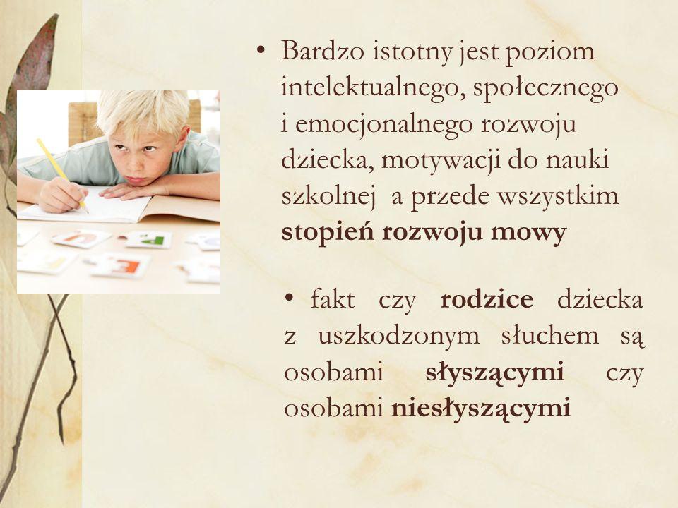 Bardzo istotny jest poziom intelektualnego, społecznego i emocjonalnego rozwoju dziecka, motywacji do nauki szkolnej a przede wszystkim stopień rozwoju mowy fakt czy rodzice dziecka z uszkodzonym słuchem są osobami słyszącymi czy osobami niesłyszącymi