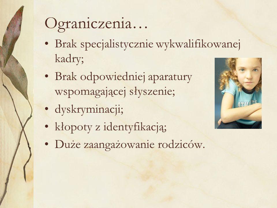 Ograniczenia… Brak specjalistycznie wykwalifikowanej kadry; Brak odpowiedniej aparatury wspomagającej słyszenie; dyskryminacji; kłopoty z identyfikacją; Duże zaangażowanie rodziców.