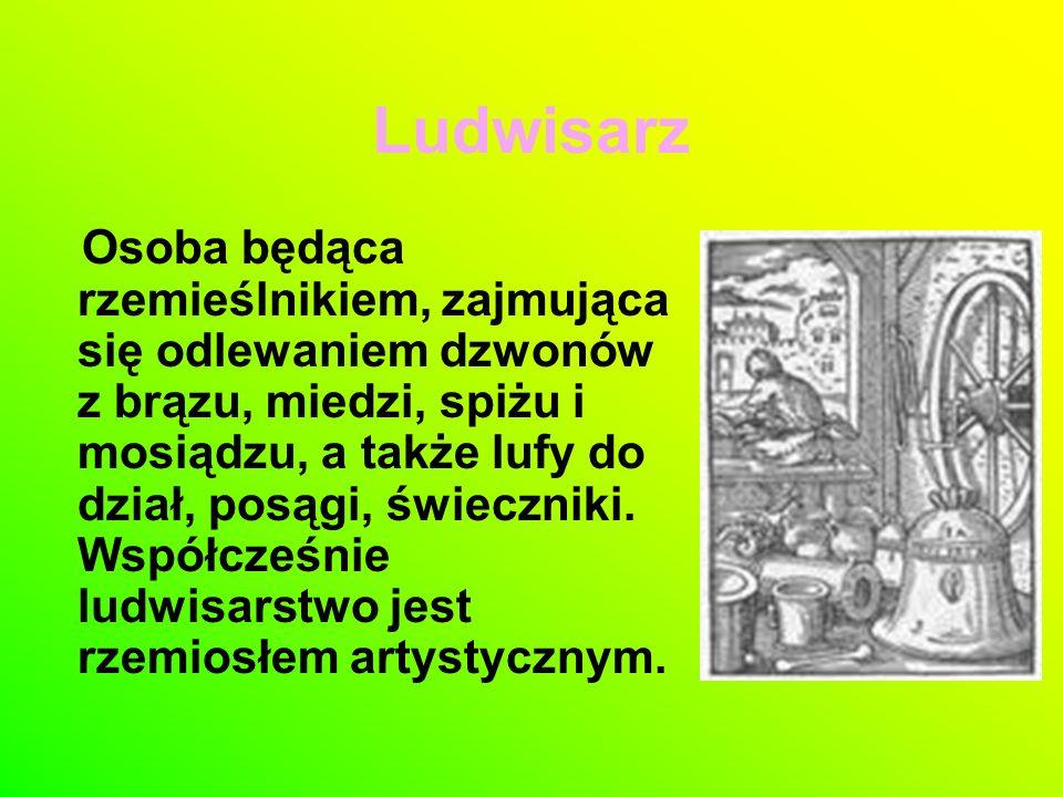 Ludwisarz Osoba będąca rzemieślnikiem, zajmująca się odlewaniem dzwonów z brązu, miedzi, spiżu i mosiądzu, a także lufy do dział, posągi, świeczniki.