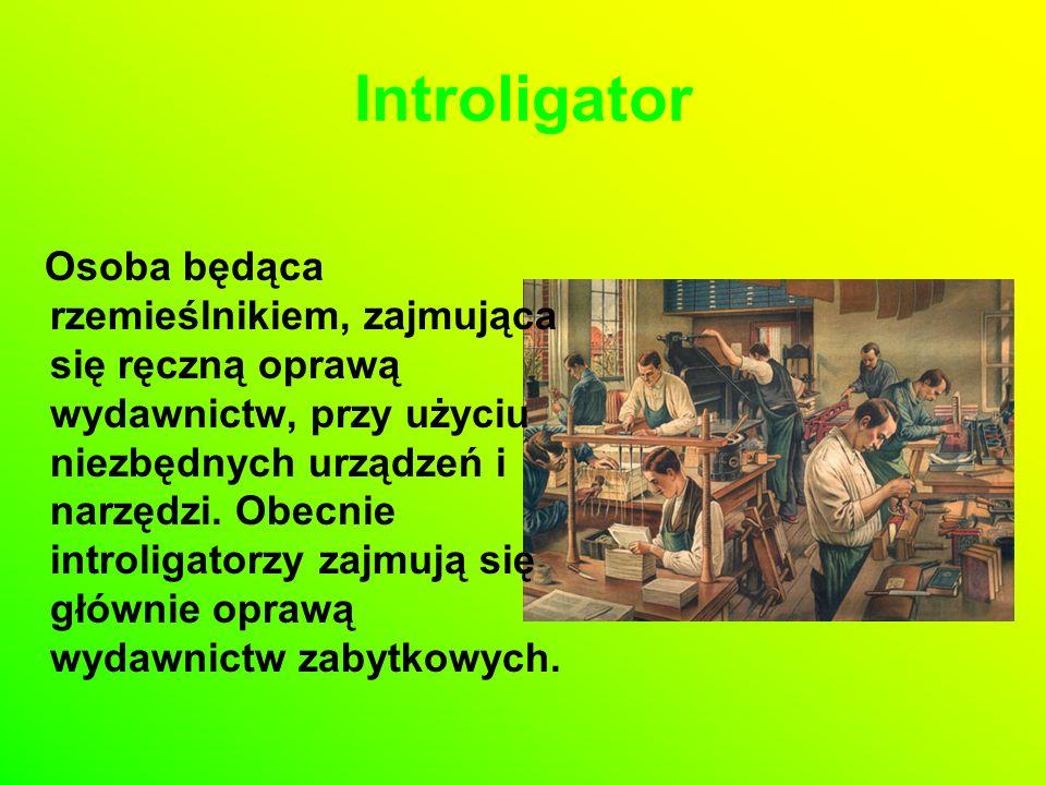 Introligator Osoba będąca rzemieślnikiem, zajmująca się ręczną oprawą wydawnictw, przy użyciu niezbędnych urządzeń i narzędzi.