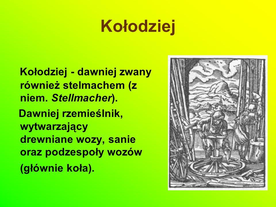 Kołodziej Kołodziej - dawniej zwany również stelmachem (z niem. Stellmacher). Dawniej rzemieślnik, wytwarzający drewniane wozy, sanie oraz podzespoły