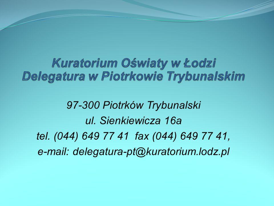 97-300 Piotrków Trybunalski ul. Sienkiewicza 16a tel. (044) 649 77 41 fax (044) 649 77 41, e-mail: delegatura-pt@kuratorium.lodz.pl