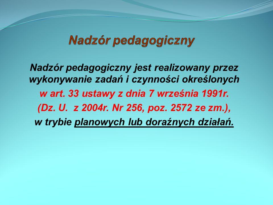 Nadzór pedagogiczny jest realizowany przez wykonywanie zadań i czynności określonych w art. 33 ustawy z dnia 7 września 1991r. (Dz. U. z 2004r. Nr 256