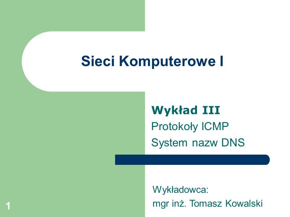 1 Sieci Komputerowe I Wykład III Protokoły ICMP System nazw DNS Wykładowca: mgr inż. Tomasz Kowalski