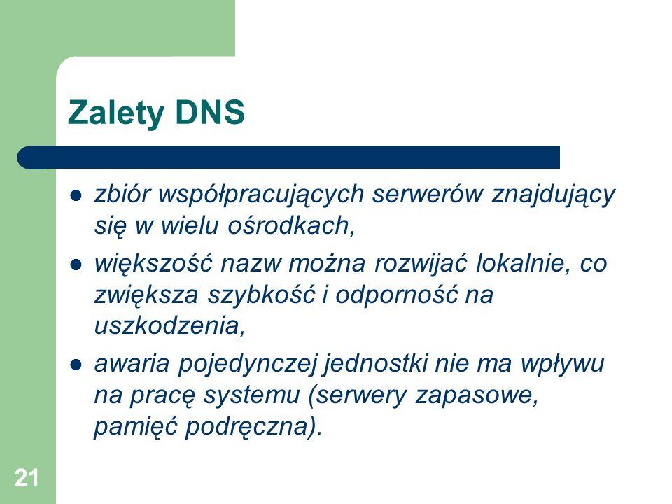 21 Zalety DNS zbiór współpracujących serwerów znajdujący się w wielu ośrodkach, większość nazw można rozwijać lokalnie, co zwiększa szybkość i odporno