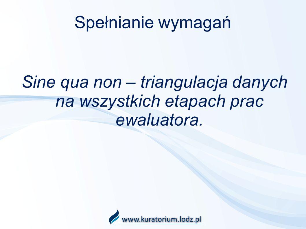 Spełnianie wymagań Sine qua non – triangulacja danych na wszystkich etapach prac ewaluatora.