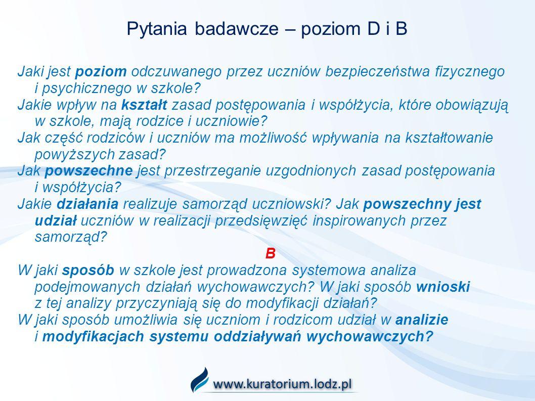 Pytania badawcze – poziom D i B Jaki jest poziom odczuwanego przez uczniów bezpieczeństwa fizycznego i psychicznego w szkole? Jakie wpływ na kształt z