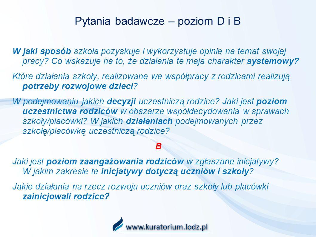 Pytania badawcze – poziom D i B W jaki sposób szkoła pozyskuje i wykorzystuje opinie na temat swojej pracy? Co wskazuje na to, że działania te maja ch