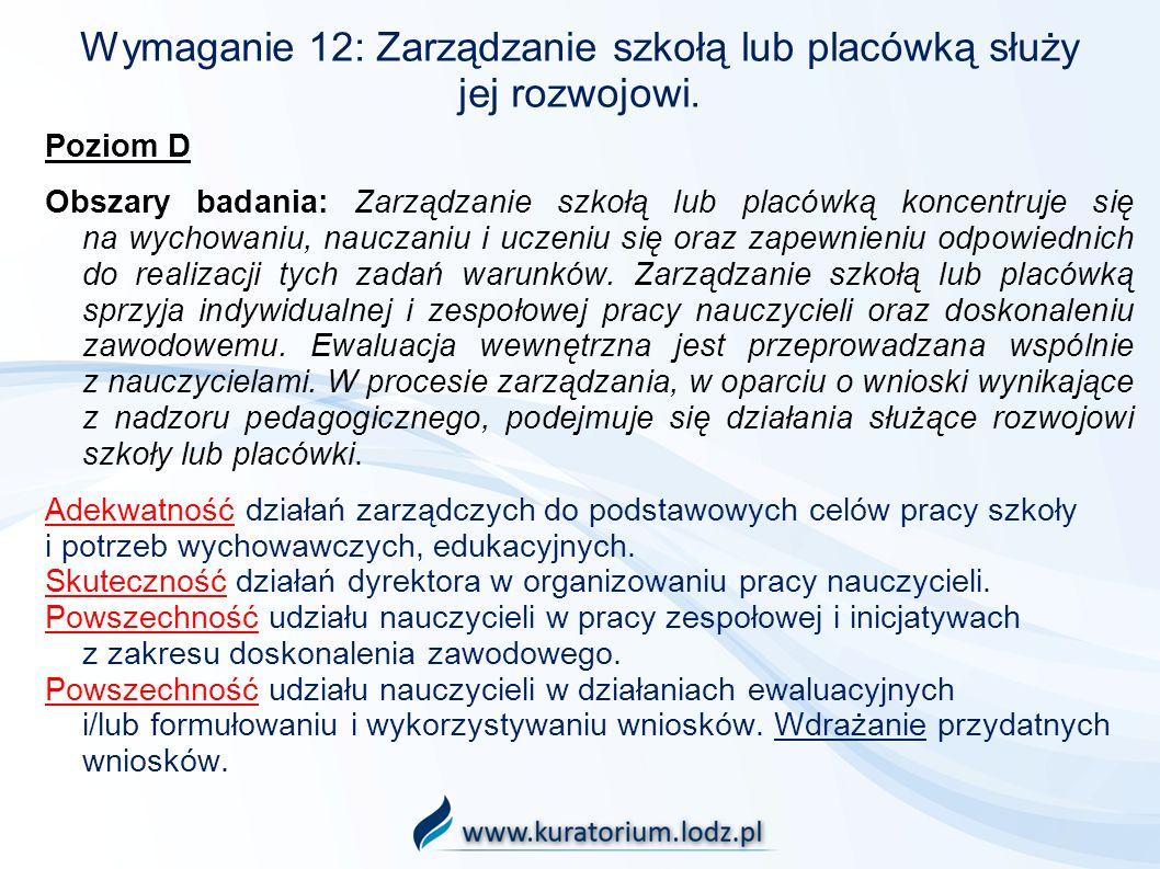 Wymaganie 12: Zarządzanie szkołą lub placówką służy jej rozwojowi. Poziom D Obszary badania: Zarządzanie szkołą lub placówką koncentruje się na wychow