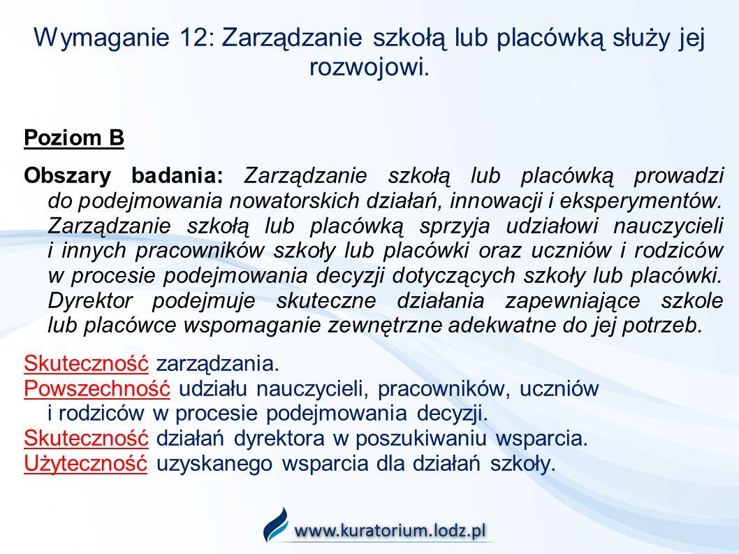 Wymaganie 12: Zarządzanie szkołą lub placówką służy jej rozwojowi. Poziom B Obszary badania: Zarządzanie szkołą lub placówką prowadzi do podejmowania