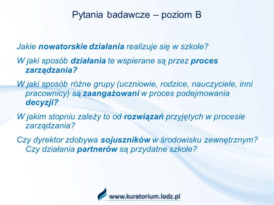 Pytania badawcze – poziom B Jakie nowatorskie działania realizuje się w szkole? W jaki sposób działania te wspierane są przez proces zarządzania? W ja