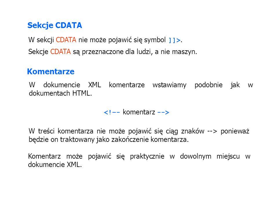 Sekcje CDATA W sekcji CDATA nie może pojawić się symbol ]]>. Sekcje CDATA są przeznaczone dla ludzi, a nie maszyn. Komentarze W dokumencie XML komenta