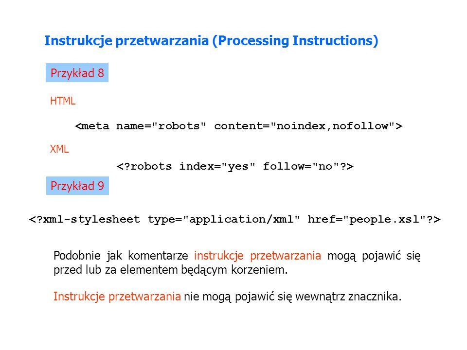 Instrukcje przetwarzania (Processing Instructions) Przykład 8 HTML XML Podobnie jak komentarze instrukcje przetwarzania mogą pojawić się przed lub za elementem będącym korzeniem.