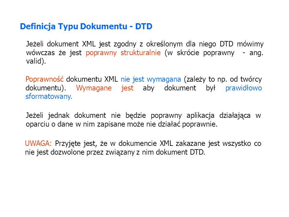 Definicja Typu Dokumentu - DTD Jeżeli dokument XML jest zgodny z określonym dla niego DTD mówimy wówczas że jest poprawny strukturalnie (w skrócie poprawny - ang.