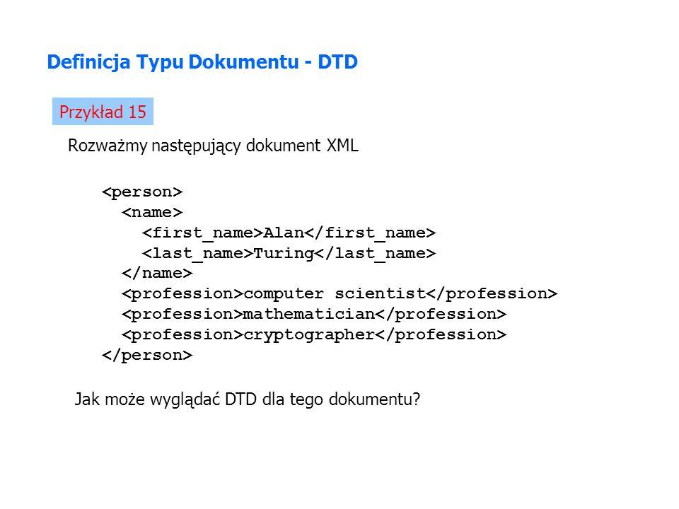 Definicja Typu Dokumentu - DTD Przykład 15 Rozważmy następujący dokument XML Alan Turing computer scientist mathematician cryptographer Jak może wyglądać DTD dla tego dokumentu?