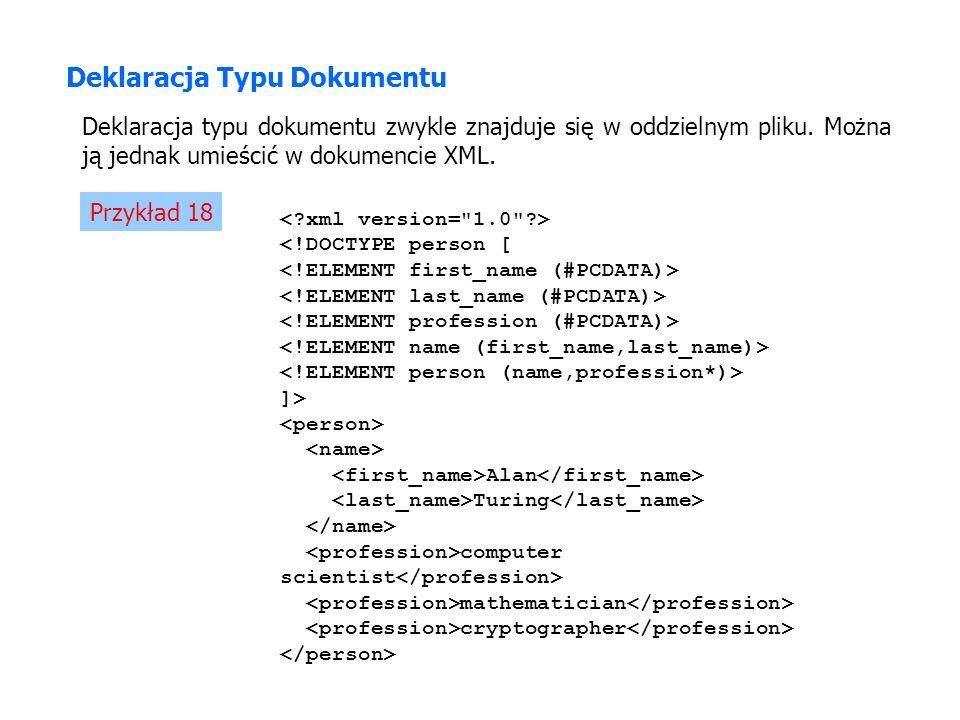 Deklaracja Typu Dokumentu Deklaracja typu dokumentu zwykle znajduje się w oddzielnym pliku. Można ją jednak umieścić w dokumencie XML. Przykład 18 <!D