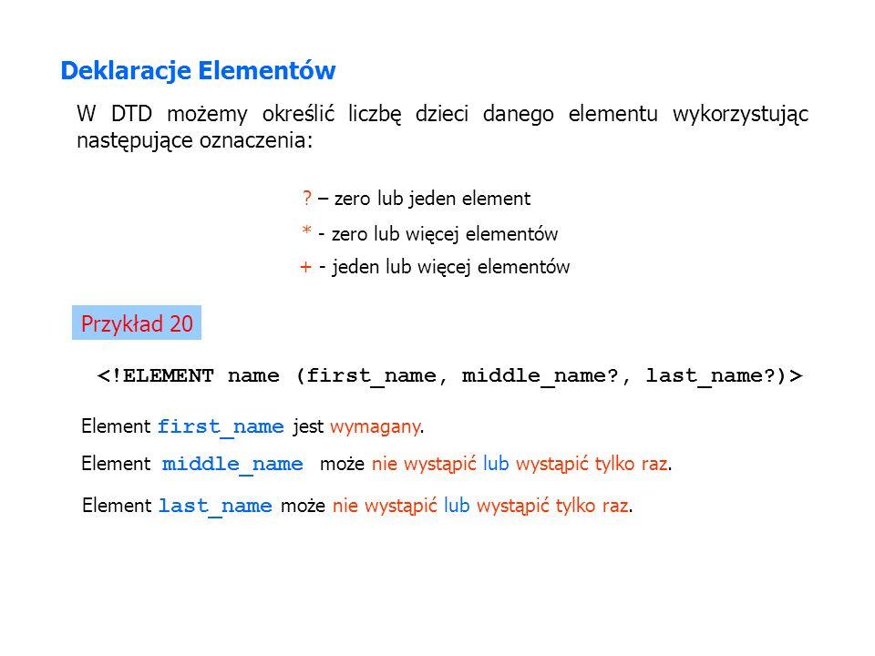 Deklaracje Elementów W DTD możemy określić liczbę dzieci danego elementu wykorzystując następujące oznaczenia: ? – zero lub jeden element * - zero lub