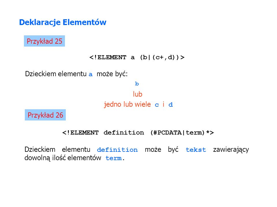 Deklaracje Elementów Przykład 25 Dzieckiem elementu a może być: jedno lub wiele c i d b lub Przykład 26 Dzieckiem elementu definition może być tekst zawierający dowolną ilość elementów term.
