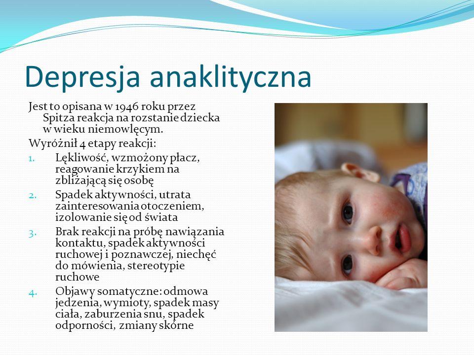 Depresja anaklityczna Jest to opisana w 1946 roku przez Spitza reakcja na rozstanie dziecka w wieku niemowlęcym. Wyróżnił 4 etapy reakcji: 1. Lękliwoś