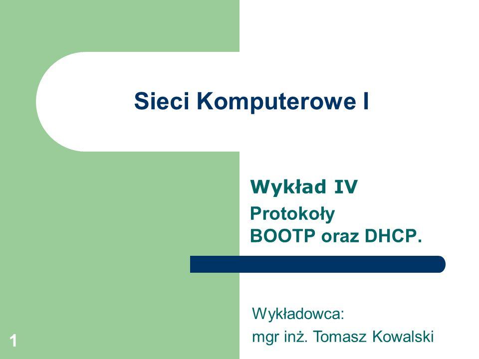 1 Sieci Komputerowe I Wykład IV Protokoły BOOTP oraz DHCP. Wykładowca: mgr inż. Tomasz Kowalski