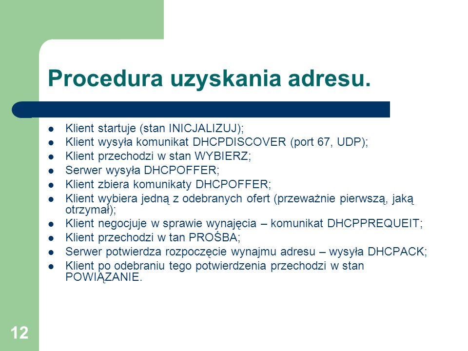 12 Procedura uzyskania adresu. Klient startuje (stan INICJALIZUJ); Klient wysyła komunikat DHCPDISCOVER (port 67, UDP); Klient przechodzi w stan WYBIE
