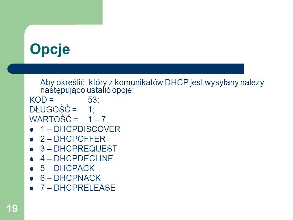19 Opcje Aby określić, który z komunikatów DHCP jest wysyłany należy następująco ustalić opcje: KOD = 53; DŁUGOŚĆ = 1; WARTOŚĆ = 1 – 7; 1 – DHCPDISCOV