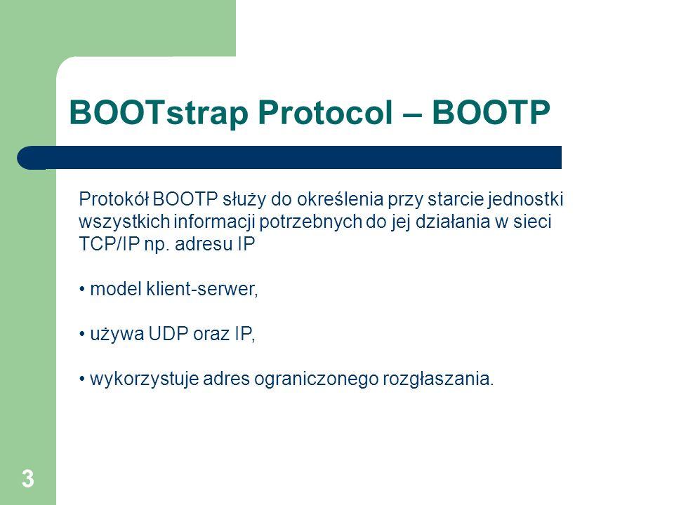 3 BOOTstrap Protocol – BOOTP Protokół BOOTP służy do określenia przy starcie jednostki wszystkich informacji potrzebnych do jej działania w sieci TCP/