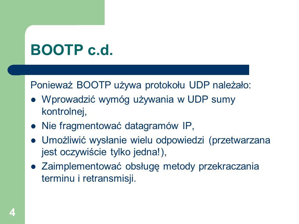 4 BOOTP c.d. Ponieważ BOOTP używa protokołu UDP należało: Wprowadzić wymóg używania w UDP sumy kontrolnej, Nie fragmentować datagramów IP, Umożliwić w