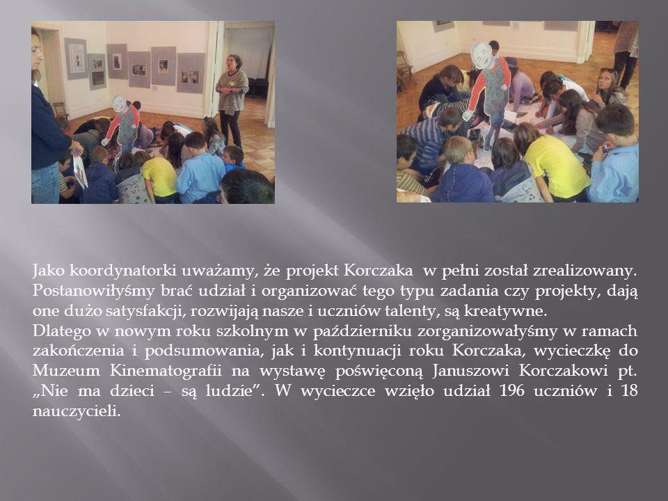 Jako koordynatorki uważamy, że projekt Korczaka w pełni został zrealizowany. Postanowiłyśmy brać udział i organizować tego typu zadania czy projekty,