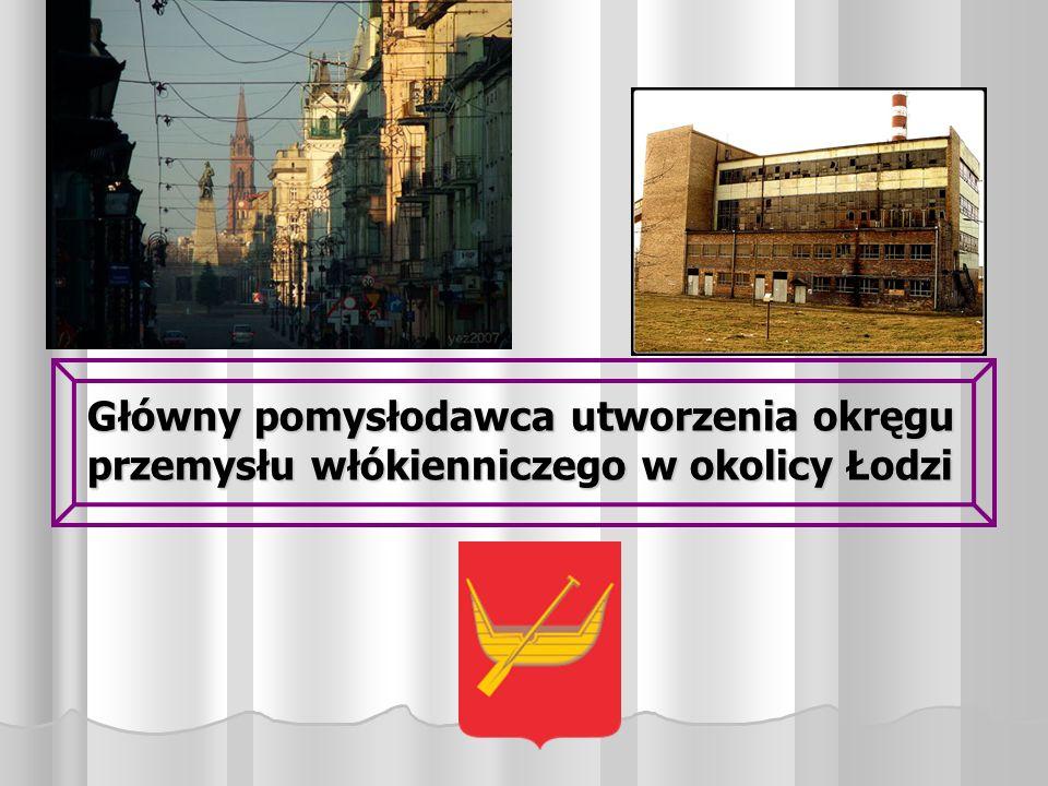 Główny pomysłodawca utworzenia okręgu przemysłu włókienniczego w okolicy Łodzi