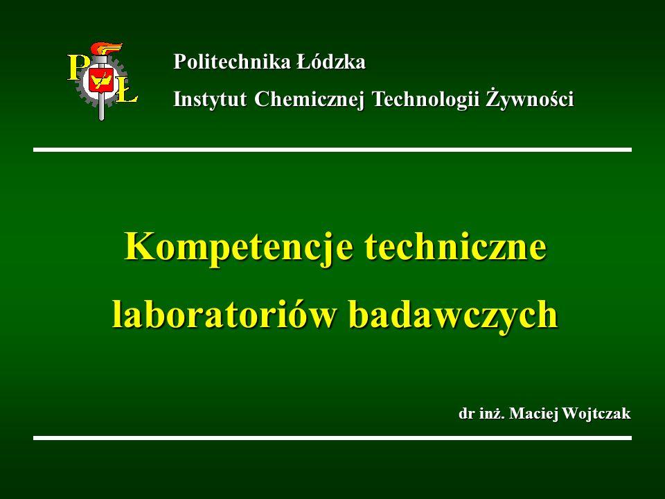 Kompetencje techniczne laboratoriów badawczych dr inż. Maciej Wojtczak Politechnika Łódzka Instytut Chemicznej Technologii Żywności
