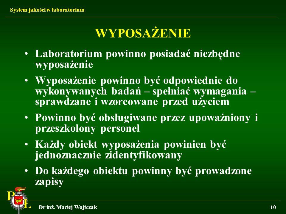System jakości w laboratorium Dr inż. Maciej Wojtczak10 WYPOSAŻENIE Laboratorium powinno posiadać niezbędne wyposażenie Wyposażenie powinno być odpowi