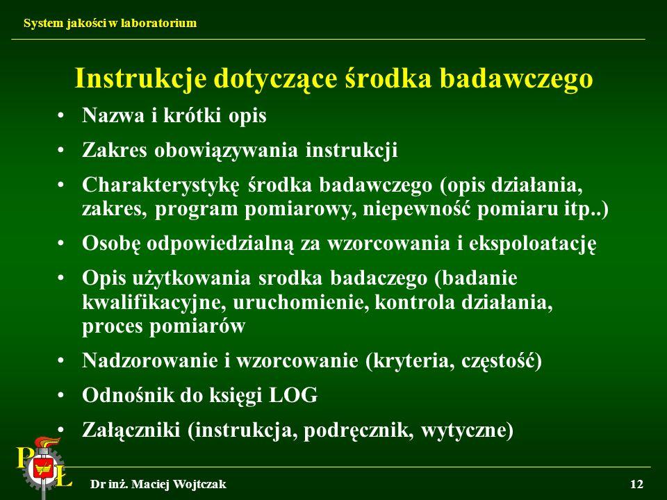 System jakości w laboratorium Dr inż. Maciej Wojtczak12 Instrukcje dotyczące środka badawczego Nazwa i krótki opis Zakres obowiązywania instrukcji Cha