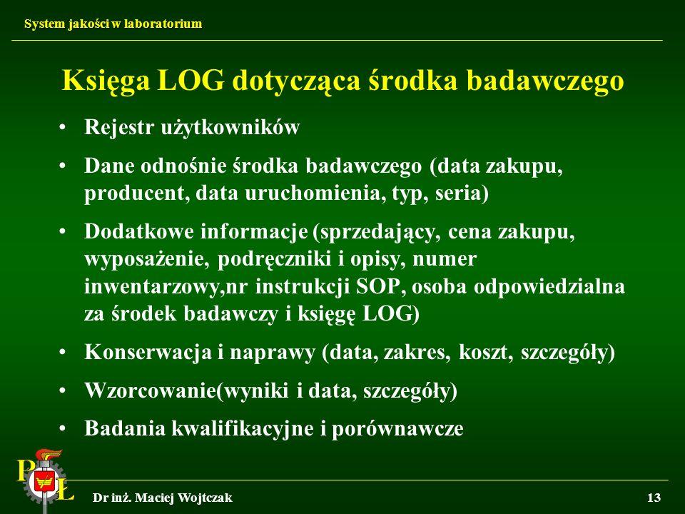 System jakości w laboratorium Dr inż. Maciej Wojtczak13 Księga LOG dotycząca środka badawczego Rejestr użytkowników Dane odnośnie środka badawczego (d