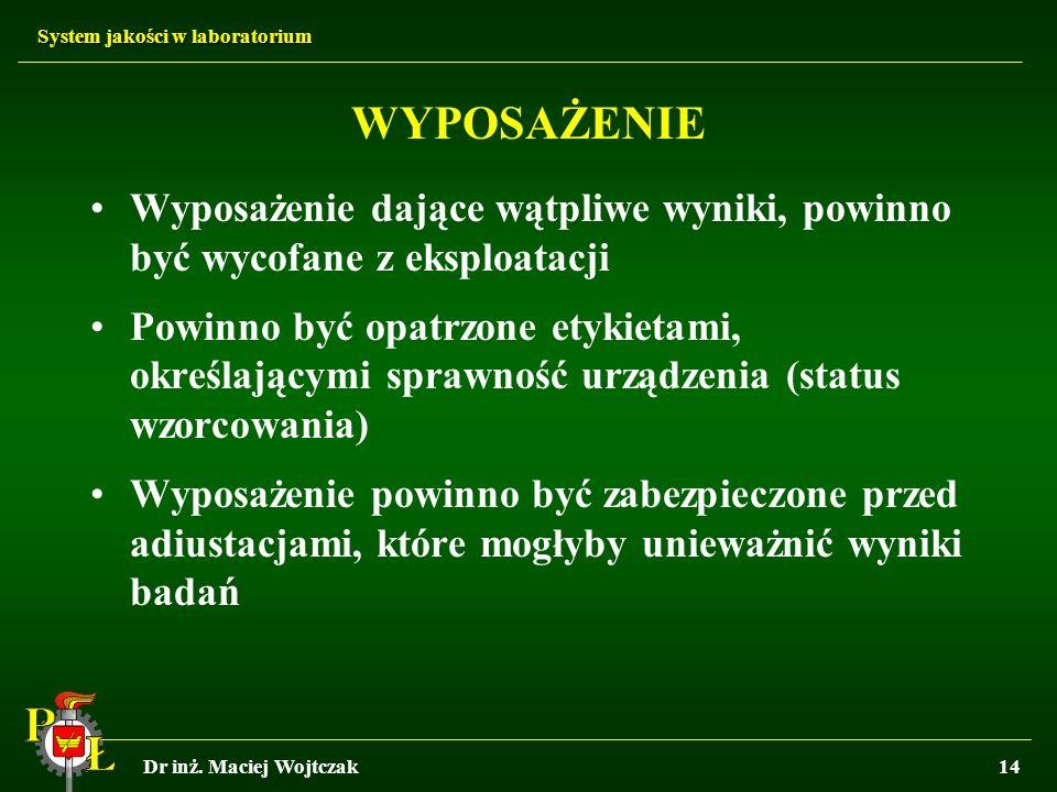 System jakości w laboratorium Dr inż. Maciej Wojtczak14 WYPOSAŻENIE Wyposażenie dające wątpliwe wyniki, powinno być wycofane z eksploatacji Powinno by