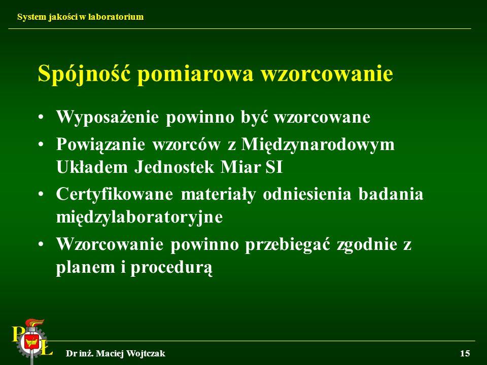 System jakości w laboratorium Dr inż. Maciej Wojtczak15 Spójność pomiarowa wzorcowanie Wyposażenie powinno być wzorcowane Powiązanie wzorców z Międzyn